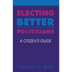 Electing Better Politicians A citizens guide by Charles K. Bens Cover
