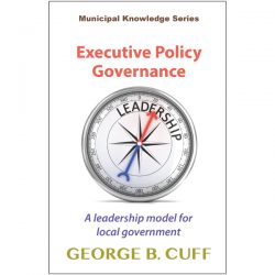 Executive Policy Governance, A Leadership Model for Local Government, George Cuff