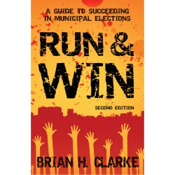 Run and Win, A Guide to Succeeding in Municipal Elections, Brian H. Clarke