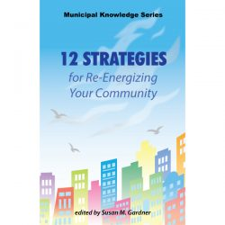 12 Strategies for Re-Energizing Your Community part of the Municipal Knowledge Series edited by Susan M. Gardner
